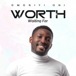 OMONIYI ONI – WORTH WAITING | @NIYITODAY