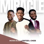 [Music Video] MIRACLE - Moses Bliss x Festizie x Chizie
